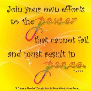 """graphic (ACIM Weekly Thought): Join your own efforts to the power that cannot fail and must result in peace."""" T-14.V.7:1"""