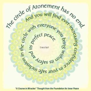 """graphic (ACIM Weekly Thought): """"The circle of Atonement has no end. And you will find ever-increasing confidence in your safe inclusion in the circle with everyone you bring within its safety and its perfect peace."""" T-14.V.7:6-7"""