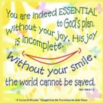 """graphic (ACIM Weekly Thought): """"You are indeed essential to God's plan. Without your joy, His joy is incomplete. Without your smile, the world cannot be saved."""" W-pI.100.3:1-3"""