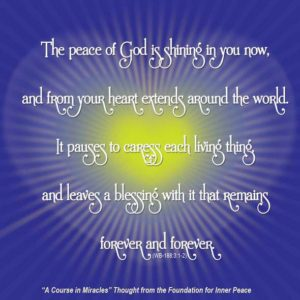 """graphic (ACIM Weekly Thought): """"The peace of God is shining in you now, and from your heart extends around the world. It pauses to caress each living thing, and leaves a blessing with it that remains forever and forever."""" W-pI.188.3:1-2"""