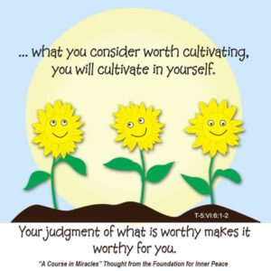 """graphic (ACIM Weekly Thought): """"'As ye sow, so shall ye reap' He interprets to mean what you consider worth cultivating you will cultivate in yourself. Your judgment of what is worthy makes it worthy for you."""" T-5.VI.6:1-2"""