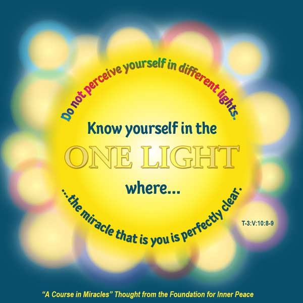 "graphic (ACIM Weekly Thought): ""Do not perceive yourself in different lights. Know yourself in the One Light where the miracle that is you is perfectly clear."" T-3.V.10:8-9"