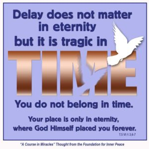 """graphic (ACIM Weekly Thought): """"Delay does not matter in eternity, but it is tragic in time. ... You do not belong in time. Your place is only in eternity, where God Himself placed you forever."""" T-5.VI.1:3,6-7"""