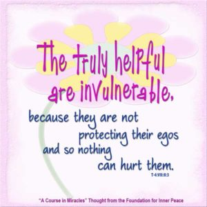 """graphic (ACIM Weekly Thought): """"The truly helpful are invulnerable, because they are not protecting their egos and so nothing can hurt them."""" T-4.VII.8:3"""