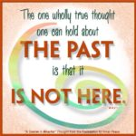 "graphic (ACIM Weekly Thought): ""The one wholly true thought one can hold about the past is that it is not here."" W-pI.8.2:1"