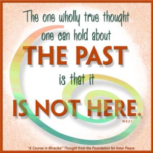 """graphic (ACIM Weekly Thought): """"The one wholly true thought one can hold about the past is that it is not here."""" W-pI.8.2:1"""