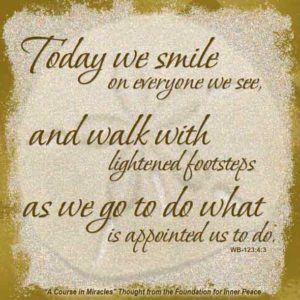 """graphic (ACIM Weekly Thought): """"Today we smile on everyone we see, and walk with lightened footsteps as we go to do what is appointed us to do."""" W-pI.123.4:3"""