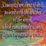 """graphic (ACIM Weekly Thought): """"Concepts maintain the world. But they can not be used to demonstrate the world is real. For all of them are made within the world, born in its shadow, growing in its ways and finally """"maturing"""" in its thought. They are ideas of idols, painted with the brushes of the world, which cannot make a single picture representing truth."""" T-31.V.7:7-10"""