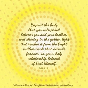 """graphic (ACIM Weekly Thought): """"Beyond the body that you interposed between you and your brother, and shining in the golden light that reaches it from the bright, endless circle that extends forever, is your holy relationship, beloved of God Himself."""" T-22.II.12:1"""