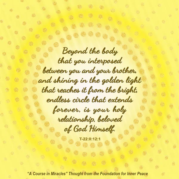 "graphic (ACIM Weekly Thought): ""Beyond the body that you interposed between you and your brother, and shining in the golden light that reaches it from the bright, endless circle that extends forever, is your holy relationship, beloved of God Himself."" T-22.II.12:1"