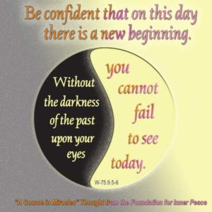 """graphic (ACIM Weekly Thought): """"Be confident that on this day there is a new beginning. Without the darkness of the past upon your eyes, you cannot fail to see today."""" W.pI.75.9:5-6"""
