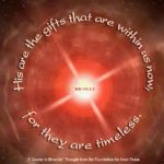 "graphic (ACIM Weekly Thought): ""His are the gifts that are within us now, for they are timeless."" W.pI.104.2:4"