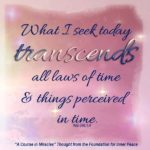 "graphic (ACIM Weekly Thought): ""What I seek today transcends all laws of time and things perceived in time."" W-pII.346.1:4"