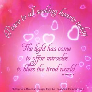 """graphic (ACIM Weekly Thought): """"Peace to all seeking hearts today. The light has come to offer miracles to bless the tired world."""" W-pII.345.2:1-2"""
