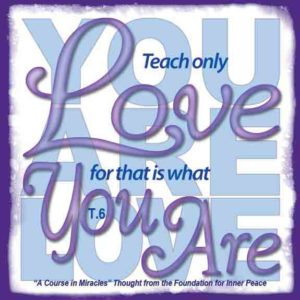 """graphic (ACIM Weekly Thought): """"Teach only love, for that is what you are."""" T-6.I.13:2"""