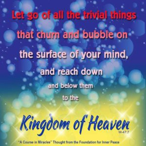 """graphic (ACIM Weekly Thought): """"Let go all the trivial things that churn and bubble on the surface of your mind, and reach down and below them to the Kingdom of Heaven."""" W-pI.47.7:3"""