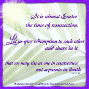 """graphic (ACIM Weekly Thought):""""It is almost Easter, the time of resurrection. Let us give redemption to each other and share in it, that we may rise as one in resurrection, not separate in death."""" T-19.IV.D.i.17:4-5"""