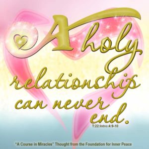 """graphic (ACIM Weekly Thought): """"For what is born into a holy relationship can never end."""" T-22.In.4:10"""