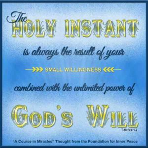 """graphic (ACIM Weekly Thought): """"The holy instant does not come from your little willingness alone. It is always the result of your small willingness combined with the unlimited power of God's Will."""" T-18.IV.4:1-2"""