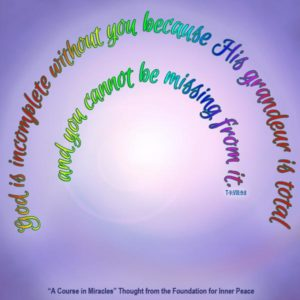 """graphic (ACIM Weekly Thought): """"God is incomplete without you because His grandeur is total, and you cannot be missing from it."""" T-9.VIII.9:8"""