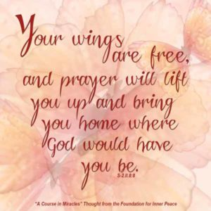 """graphic (ACIM Weekly Thought): """"Your wings are free, and prayer will lift you up and bring you home where God would have you be."""" S-2.II.8:8"""