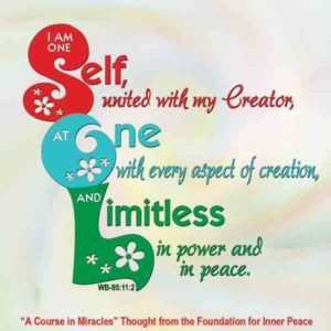"""graphic (ACIM Weekly Thought): """"I am one Self, united with my Creator, at one with every aspect of creation, and limitless in power and in peace."""" W-pI.95.11.2"""