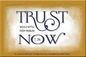 """graphic (ACIM Weekly Thought): """"And you cannot believe that trust would settle every problem now."""" T-26.VIII.2:3"""
