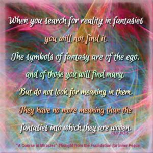 """graphic (ACIM Weekly Thought): """"When you search for reality in fantasies you will not find it. The symbols of fantasy are of the ego, and of these you will find many. But do not look for meaning in them. They have no more meaning than the fantasies into which they are woven."""" T-9.IV.11.2-5"""
