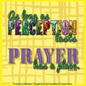 """graphic (ACIM Weekly Thought): """"As long as perception lasts prayer has a place."""" T-3.V.10:1"""