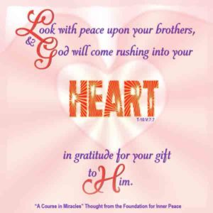 """graphic (ACIM Weekly Thought): """"Look with peace upon your brothers, and God will come rushing into you heart in gratitude for your gift to Him."""" T-10.V.7:7"""