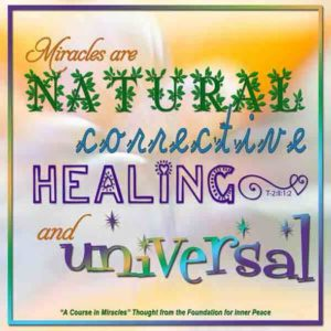 """graphic (ACIM Weekly Thought): """"I have asked you to perform miracles, and have made it clear that miracles are natural, corrective, healing and universal."""" T-2.II.1.2"""