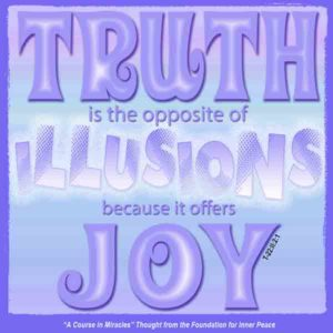 """graphic (ACIM Weekly Thought): """"Truth is the opposite of Illusions because it offers joy."""" T-22.II.2:1"""