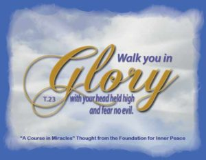 """graphic (ACIM Weekly Thought): """"Walk you in glory, with your head held high, and fear no evil."""" T-23.In.3:1"""