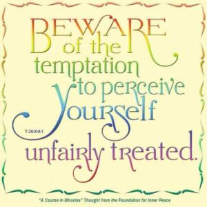 """graphic (ACIM Weekly Thought): """"Beware of the temptation to perceive yourself unfairly treated."""" T-26.X.4:1"""