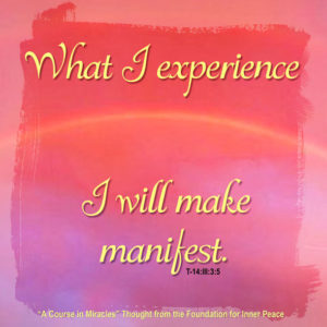 """graphic (ACIM Weekly Thought): """"What I experience I will make manifest."""" T-14.III.3:5"""