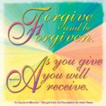 "graphic (ACIM Weekly Thought): ""Forgive and be forgiven. As you give you will receive."" W-pI.122.6.3-4"