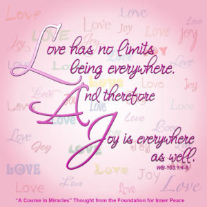 """graphic (ACIM Weekly Thought): """"Love has no limits, being everywhere. And therefore joy is everywhere as well."""" W-pI.103.1:4-5"""