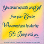 "graphic (ACIM Weekly Thought): ""You cannot separate your Self from your Creator, Who created you by sharing His Being with you."" T-7.V.6:15"