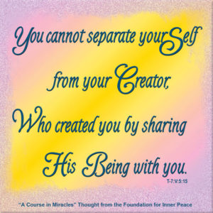 """graphic (ACIM Weekly Thought): """"You cannot separate your Self from your Creator, Who created you by sharing His Being with you."""" T-7.V.6:15"""