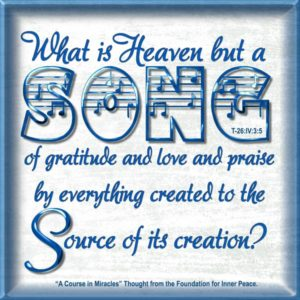 """graphic (ACIM Weekly Thought): """"What is Heaven but a song of gratitude and love and praise by everything created to the Source of its creation?"""" T-26:IV:3:5"""