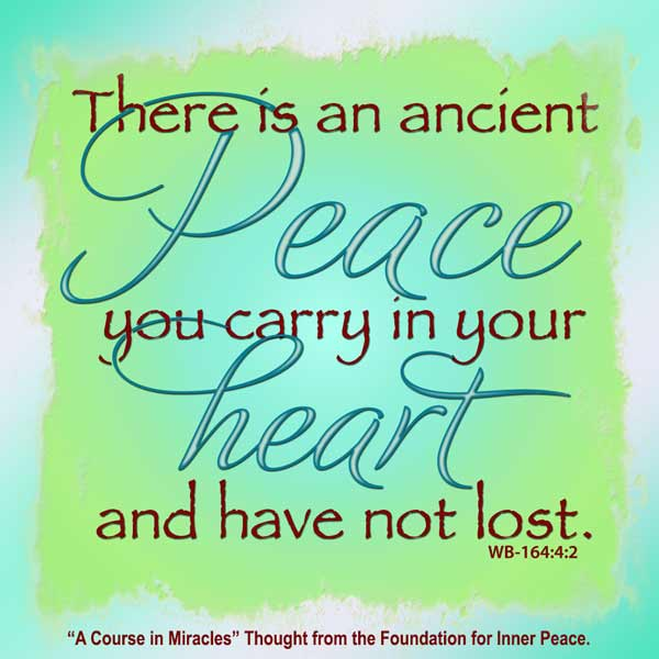 "graphic (ACIM Weekly Thought): ""There is an ancient peace you carry in your heart and have not lost."" W-p1.164:4:2"