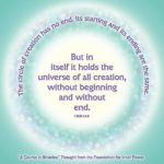"graphic (ACIM Weekly Thought): ""The circle of creation has no end. Its starting and its ending are the same. But in itself it holds the universe of all creation, without beginning and without an end."" T-28.II.1:6-8"