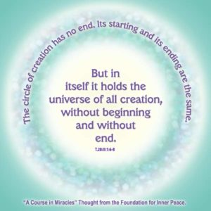 """graphic (ACIM Weekly Thought): """"The circle of creation has no end. Its starting and its ending are the same. But in itself it holds the universe of all creation, without beginning and without an end."""" T-28.II.1:6-8"""