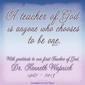 """graphic (ACIM Weekly Thought): """"A teacher of God is anyone who chooses to be one."""" M-1.1:1 – With gratitude to our first Teacher of God, Dr. Kenneth Wapnick – 1942 - 2013"""