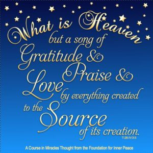 """graphic (ACIM Weekly Thought): """"What is Heaven but a song of gratitude and love and praise by everything created to the Source of its creation?"""" T-26.IV.3:5"""