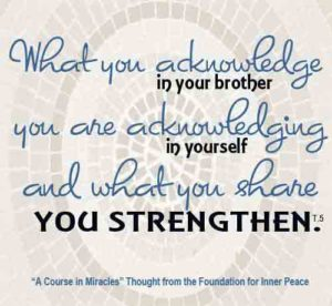 """graphic (ACIM Weekly Thought): """"What you acknowledge in your brother you are acknowledging in yourself, and what you share you strengthen."""" T-5.III.3:5"""