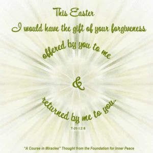 """graphic (ACIM Weekly Thought): """"This Easter I would have the gift of your forgiveness offered by you to me and returned by me to you."""" T-20.I.2:8"""