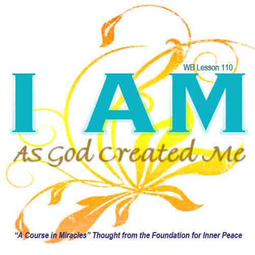 "graphic (ACIM Weekly Thought): ""I am as God created me."" W-pI.110.11:4"