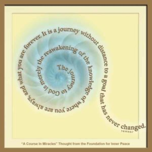 """graphic (ACIM Weekly Thought): """"The journey to God is merely the reawakening of the knowledge of where you are always, and what you are forever. It is a journey without distance to a goal that has never changed."""" T-8.VI.9:6-7"""