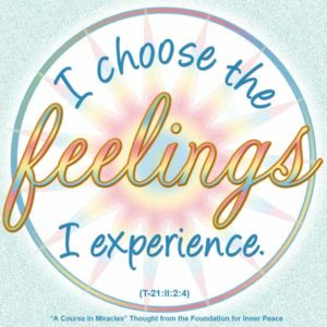 """graphic (ACIM Weekly Thought): """"I choose the feelings I experience, and I decide upon the goal I would achieve."""" T-21.II.2:4"""